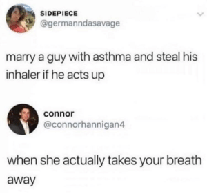 Asthma, She, and You: SIDEPIECE  @germanndasavage  marry a guy with asthma and steal his  inhaler if he acts up  connor  @connorhannigan4  when she actually takes your breath  away you'rebreathtaking?