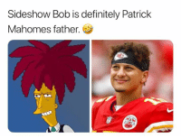 patrick: Sideshow Bob is definitely Patrick  Mahomes father.