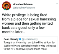 Blackpeopletwitter, Nfl, and Live: sideshowRaheem  @sideshowRaheem  White privilege is being fired  from a place for sexual harassing  women and then getting invited  back as a guest only a few  months later...  Sean Hannity@seanhannity  Tonight on #Hannity I am joined live at 9pm by  @billoreilly and @michellemalkin who will react  to the NFL controversy and much more! <p>What is White Privilege? (via /r/BlackPeopleTwitter)</p>