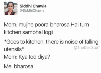 Memes, Mom, and 🤖: Sidhi Chawla  Siddhi Chawla  @SiddhiChawla  Mom: mujhe poora bharosa Hai tum  kitchen sambhal logi  Goes to kitchen, there is noise of falling  @TheDesiStuff  utensils*  Mom: Kya tod diya?  Me: bharosa repost - @siddhichawla thedesistuff