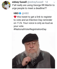 Hbo, Martin, and George RR Martin: sidney fussell @sidneyfussell 1d  Y'all really are using George RR Martin to  urge people to meet a deadline??  HBO. @HBO  this tweet to get a link to register  to vote and an Election Day reminder  on 11/6. Your voice is only as loud as  your vote  Well?