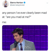 "Memes, Twitter, and Mad: Sierra Horton  @sierrataylored  any person i've ever clearly been mad  at: ""are you mad at me?""  me  And I said ""No.""  ou know, like a liar. no i'm fine 🙃🙃🙃🙃 (@sierrataylored on Twitter)"