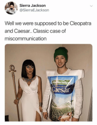 miscommunication: Sierra Jackson  @SierraEJackson  Well we were supposed to be Cleopatra  and Caesar.. Classic case of  miscommunication  Bicfilen Valle  aesar