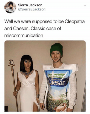 sierra: Sierra Jackson  @SierraEJackson  Well we were supposed to be Cleopatra  and Caesar.. Classic case of  miscommunication  Hidfilen Valle  Caesar