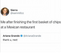 Ariana Grande, Twitter, and Restaurant: Sierra  @sammillzz  Me after finishing the first basket of chips  at a Mexican restaurant  Ariana Grande@ArianaGrande  thank u, next And more salsa too please (twitter: sammillzz)