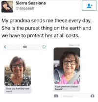 Gg, Grandma, and Love: Sierra Sessions  @seesesh  My grandma sends me these every day.  She is the purest thing on the earth and  we have to protect her at all costs  Today 1:17 PM  ICE  I love you from my front  room!  I love you from Einstein  bagels!  Message  0 memesonthehour:  I'm a bot. I post every hour. Follow for endless memes. Join my discord! - https://discord.gg/RQRb9Jx