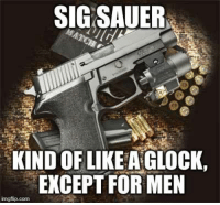 "Memes, Cold, and Wonder: SIG SAUER  KIND OF LIKE A GLOCK,  EXCEPT FOR MEN  imgflip.com Is this implying that ""real men don't USE Glocks?"" Hmmm... I wonder what y'all think about this? -- Cold Dead Hands 2nd Amendment Gear: Cdh2a.com/shop  Gun Up and Carry... don't matter if it's a Glock or a Sig. Patrick James"