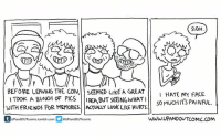 August 14th, 2016. A comic that has nothing to do with my phone's front-facing camera & everything to do with being in an awkward stage of transition. I'd been on hormones for 7.5 months and was so impatient to be further along than I was. I could be (and usually was) really hard on myself. Featuring good comic boys @lunarbaboon and @enzocomics. If you enjoy my work and would like to help support my transition, maybe check out my Patreon? The link is in my bio. :): SIGH  BEFORE LEAVING THE CON, SEEMED LIKE A GREAT  I HATE MY FACE  TOOK A BUNCH OF PICS  IDEA,BUT SEEING WHAT  so MUCHITS AINFUL  WITH FRIENDS FOR MEMORES. AKTUALY LOOK LIKE HURTS.  WWW.UPANDOUTCOMIC Com  UP and OUTcomic.tumblr.com andOUTcomic August 14th, 2016. A comic that has nothing to do with my phone's front-facing camera & everything to do with being in an awkward stage of transition. I'd been on hormones for 7.5 months and was so impatient to be further along than I was. I could be (and usually was) really hard on myself. Featuring good comic boys @lunarbaboon and @enzocomics. If you enjoy my work and would like to help support my transition, maybe check out my Patreon? The link is in my bio. :)