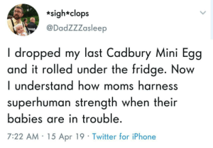 Iphone, Moms, and Twitter: *sigh*clops  @DadZZZasleep  I dropped my last Cadbury Mini Egg  and it rolled under the fridge. Now  I understand how moms harness  superhuman strength when their  babies are in trouble  7:22 AM 15 Apr 19 Twitter for iPhone Summon all your strength