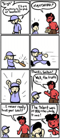 Dank, 🤖, and Soul: Sigh  La give  anything to b  good  at baseball!  Thanks, Satan!  Well, the truth  never really The talent was  took your soul!  in Youthe whole  time. WHAT? Satan being the nice guy?! 😂 http://9gag.com/gag/a0P61gZ?ref=fbp