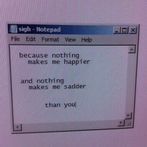 notepad: sigh - Notepad  File Edit Format View Help  because nothing  makes me happier  and nothing  makes me sadder  than you