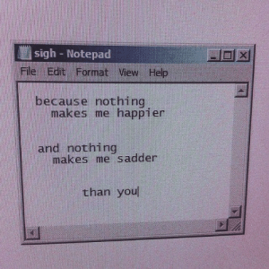 Help, Format, and Notepad: sigh Notepad  File Edit Format View Help  because nothing  makes me happier  and nothing  makes me sadder  than you