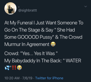 """Blackpeopletwitter, Funny, and Iphone: @sighbrattt  At My Funeral I Just Want Someone To  Go On The Stage & Say """" She Had  Some GOOOOD Pussy"""" & The Crowd  Murmur In Agreement  Crowd: """"Yes... Yes It Was """"  