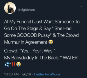"""Blackpeopletwitter, Iphone, and Pussy: @sighbrattt  At My Funeral I Just Want Someone To  Go On The Stage & Say """" She Had  Some GOOOOD Pussy"""" & The Crowd  Murmur In Agreement  Crowd: """"Yes...Yes It Was """"  
