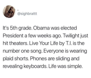 Life, Obama, and Live: @sighbrattt  It's 5th grade. Obama was elected  President a few weeks ago. Twilight just  hit theaters. Live Your Life by T.I. is the  number one song. Everyone is wearing  plaid shorts. Phones are sliding and  revealing keyboards. Life was simple. Take me back to those days