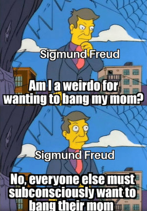 It couldnt just be a cigar https://t.co/aJ8ry37awZ: Sigmund Freud  HIIH  AmLaweirdofor  wanting tobang my mom?  Sigmund Freud  No, everyone else must  subconsciously want to  bang their mom It couldnt just be a cigar https://t.co/aJ8ry37awZ