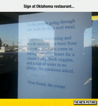 "Fresh, Trash, and Tumblr: Sign at Oklahoma restaurant...  To the person going through  our trash for their next meal,  You re a human being and  worth more than a meal from  a dumpal Flease come in  during operating hours for a  classic Po&j; fresh veggies,  and a cup of water at no  charge. No questions asked  -Your friend, the owner  THE META PICTURE <p><a href=""https://epicjohndoe.tumblr.com/post/172795376219/this-guy-has-a-kind-heart"" class=""tumblr_blog"">epicjohndoe</a>:</p>  <blockquote><p>This Guy Has A Kind Heart</p></blockquote>"