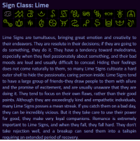 Bad, Bad Day, and Fall: Sign Class: Lime  Lime Signs are tumultuous, bringing great emotion and creativity to  their endeavors. They are resolute in their decisions; if they are going to  do something, they do it. They have a tendency toward melodrama,  especially when they feel passionately about something, and their bac  moods are loud and usually difficult to conceal. Hiding their feelings  does not come naturally to them, so many Lime Signs cultivate a hard  outer shell to hide the passionate, caring person inside. Lime Signs tend  to have a large group of friends-they draw people to them with allure  and the promise of excitement, and are usually unaware that they are  doing it. They tend to focus on their own flaws, rather than their good  points. Although they are exceedingly kind and empathetic individuals,  many Lime Signs posses a mean streak. If you catch them on a bad day  they can be incredibly vicious. But it they take care to use their power  for good, they make very loyal companions. Romance is extremely  important to Lime Signs, and when they fall, they fall hard. They don't  take rejection well, and a breakup can send them into a tailspin  requiring an extended period of recovery roselalondetrash:  Karkat's canonically a Limeblood!