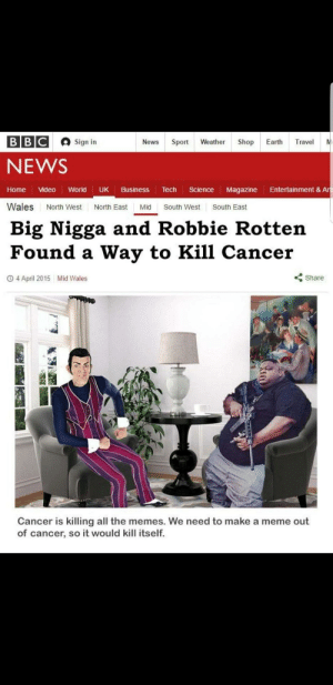 Cancer cure discovered by Medical Doctors (2017, Colorized): Sign in  NEWS  Home Video World UK Business Tech Science Magazine Entertainment & Ar  Wales North West North East Mid South West South East  Big Nigga and Robbie Rotten  Found a Way to Kill Cancer  O 4 April 2015  Mid Wales  くShare  Cancer is killing all the memes. We need to make a meme out  of cancer, so it would kill itself. Cancer cure discovered by Medical Doctors (2017, Colorized)