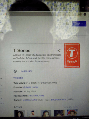 tgey: Sign in  ols  T-Series  A Group Of Losers who beated our king Pewdiepie  on YouTube. T-Series will face the consequences  made by the so called 9-year-old-army.  SERIES  tseries.com  Wikipedia  Total views: 91.9 billion: (13 December 2019)  Founder: Gulshan Kumar  Founded: 11 July 1983  Headquarters: New Delhi, India  Owners: Gulshan Kumar (1983-1997), Bhushan Kumar (1997-)  back  Artists  View 45+ more  12:19 PM tgey