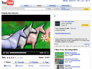 """Ass, Charlie, and Community: Sign Up QuickList (0elLog In Site:  You Tube  Broadcast Yourself  Home  Videos  Channels  Community  Videos #ll search) settings  Upload  advanced search  Charlie the Unicorn  From: SecretAgentBob  Joined: 2 years ago  Videos: 17  Subscribe  Added: January 10, 2008 More info)  CHARLIE STORE:  ://www.cafepress  This is the OFFICIAL POSTING of """"Charlie the Unicorn"""" on  YouTube. Seeing as it's been uploaded about a thousand times  by different people and has gotten...  Embed  <object width-""""425 height- """"355""""<param name """"movie"""" value """"ht  More From: SecretAgentBob  II 02:04  03:45  Charlie the Unicorn  06:01 From: SecretAgentBob  Views: 412,605  Rate: *910 ratings  Views: 76,887  01:00 From: SecretAgentBob  Views: 18,424  Share  FavoriteP  Playlists  Flag  MySpaceFacebook D  The Cloak  10:31 From: SecretAgentBob  Views: 60,040  (more share options) the-porter-rockwell:  anti-radfem:   birdantlers:  Charlie the Unicorn is officially a decade old today. .. Man…  reblogging for old ass youtube    Holy shit."""
