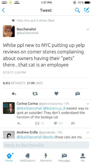"Cats, Control, and Pets: SIGNAL  WIFI  1:37 PM  ( ) 92%  Tweet  Yoko Ono and 3 others liked  Bacchanalist  @Ska2Dancehall  White ppl new to NYC putting up yelp  reviews on corner stores complaining  about owners having their ""pets""  there...that cat is an employee  3/12/17, 5:54 PM  8,452 RETWEETS 21.9K LIKES  Corina Corina @getcorinacorina 17h  @Ska2Dancehall @Buttercup_B easiest way to  spot an outsider! They don't understand the  function of the bodega cat  BUE  18  Andrew Erdle @gooderdle 15h  Ska2Dancehall @polly those cats are my  Reply to Bacchanalist  Home  Notifications Moments  Messages  Me Gotta keep the rat population under control"