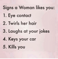 Cars, Hair, and Jokes: Signs a Woman likes you:  1. Eye contact  2. Twirls her hair  3. Laughs at your jokes  4. Keys your car  5. Kills you
