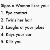 Memes, 🤖, and Key: Signs a Woman likes you  1. Eye contact  2. Twirls her hair  3. Laughs at your jokes  4. Keys your car  5. Kills you