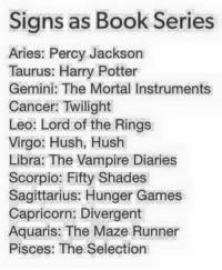 Harry Potter, The Hunger Games, and Aries: Signs as Book Series  Aries: Percy Jackson  Taurus: Harry Potter  Gemini: The Mortal Instruments  Cancer: Twilight  Leo: Lord of the Rings  Virgo: Hush, Hush  Libra: The Vampire Diaries  Scorpio: Fifty Shades  Sagittarius: Hunger Games  Capricorn: Divergent  Aquaris: The Maze Runner  Pisces: The Selection