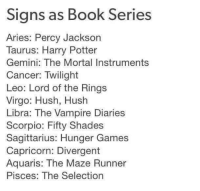 Harry Potter, The Hunger Games, and Shade: Signs as Book Series  Aries: Percy Jackson  Taurus: Harry Potter  Gemini: The Mortal Instruments  Cancer: Twilight  Leo: Lord of the Rings  Virgo: Hush, Hush  Libra: The Vampire Diaries  Scorpio: Fifty Shade  Sagittarius: Hunger Games  Capricorn: Divergent  Aquaris: The Maze Runner  Pisces: The Selection