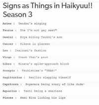 Dude, Fashion, and Singing: Signs as Things in Haikyuu!!  Season 3  Aries  Tendou's singing  Taurus The I'm not gay seat  Gemini  Noya biting Tsukki's arm  Cancer Oikawa in glasses  Leo Iwaizumi's fashion  Virgo  Coach Ukai's pout  Libra Hinata's spike-approach block  Scorpio  Tsukishima's YEAH!  Sagittarius  Kenjiro slapping himself  Capricorn.  Sugawara being scary a  f like dude-  Aquarius  Yachi being a smartass  Pisces Semi a licking  his lips COMMENT YOUR SIGN!! Luna @bangtantits