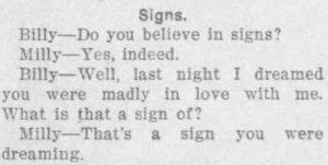 Love, News, and Tumblr: Signs.  Billy Do you believe in signs?  Milly Yes, indeed  Billy-Well, last night I dreamed  you were madly in love with me.  What is that a sign of?  Milly That's a sign you were  dreaming. yesterdaysprint: Simpson County News,  Mendenhall, Mississippi, July 10, 1913  VINTAGE BURN