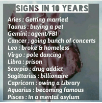 drugs addiction: SIGNS IN 10 YEARS  Aries: Getting married  Taurus buying a pet  Gemini agent/FBI  Cancer going bunch of concerts  Leo broke & homeless  Virgo pole dancing  Libra prison  Scorpio drug addict  Sagittarius billionaire  Capricorn owing a Library  Aquarius becoming famous  Pisces: In a mental asylum