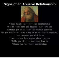 """Atheist girl: Signs of an Abusive Relationship  *Plays tricks to """"tes t"""" the relationship  *Claims they hurt you because they love you  *Demands you do as they say without question  If you behave or think a way in which they disapprove,  they threaten you with harm  Isolates you from anyone who disagrees  Tells you this is what true love is  *Blames you for their shortcomings Atheist girl"""