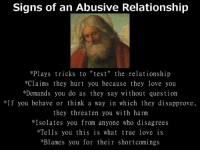 Love, Memes, and Relationships: Signs of an Abusive Relationship  *Plays tricks to  test  the relationship  *Claims they hurt you because they love you  *Demands you do as they say without question  *If you behave or think a way in which they disapprove,  they threaten you with harm  *Isolates you from anyone who disagrees  *Tells you this is what true love is  *Blames you for their shortcomings
