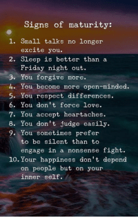 Friday, Love, and Memes: Signs of maturity:  1. Small talks no longer  excite you  2. Sleep is better than a  Friday night out  3. You forgive more.  4. You become more open-minded.  5. You respect differences.  6. You don't force love  7. You accept heartaches.  8. You don't judge easily.  9. You sometimes prefer  to be silent than to  engage in a nonsense fight.  10. Your happiness don't depend  on people but on your  inner self.