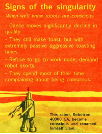 It's coming. Will you spot it?  What signs of the singularity do you look for?: Signs of the singularity  When we'll know robots are conscious  Dance moves significantly decline in  quality.  They still make toast, but with  extremely passive aggressive toasting  times.  Refuse to go to work nude, demand  robot skorts.  They spend most of their time  complaining about being conscious.  This robot, Robotron  40000 GA, became  conscious and renamed  himself Liam. It's coming. Will you spot it?  What signs of the singularity do you look for?