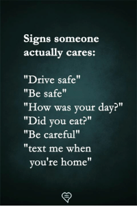 "Memes, Drive, and Home: Signs someone  actually cares:  ""Drive safe""  ""Be safe""  ""How was your day?""  ""Did vou eat?""  ""Be careful""  ""text me when  l0  ou're home"""