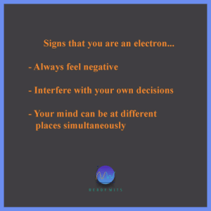 I am an Electron. I also tend to jump in energy levels.: Signs that you are an electron...  - Always feel negative  Interfere with your own decisions  - Your mind can be at different  places simultaneously  NERDY WITS I am an Electron. I also tend to jump in energy levels.