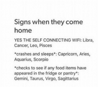 Food, Aquarius, and Aries: Signs when they come  home  YES THE SELF CONNECTING WIFI: Libra,  Cancer, Leo, Pisces  crashes and sleeps Capricorn, Aries,  Aquarius, Scorpio  checks to see if any food items have  appeared in the fridge or pantry  Gemini, Taurus, Virgo, Sagittarius