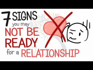 Tumblr, youtube.com, and Blog: SIGNS  you may  NOT BE  READY  for a RELATIONSHIP charlebaltimore420: dailypsychologyfacts: 7 Signs You May Not Be Ready for a Relationship | psych2go  Too often we get in a relationship we were never meant to be in. Take heed.