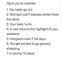 Food, Shopping, and Back: Signs you're washed:  1. You rarely go out  2. Stomach can't tolerate certain food  the same  3. Your back hurts  4. A new show is the highlight of your  weekend  5. Hangovers last 2 full days  6. You get excited to go grocery  shopping  7. In bed by 10 latest Are y'all washed?! 😂🤷‍♂️ https://t.co/vfmI4KMzfV