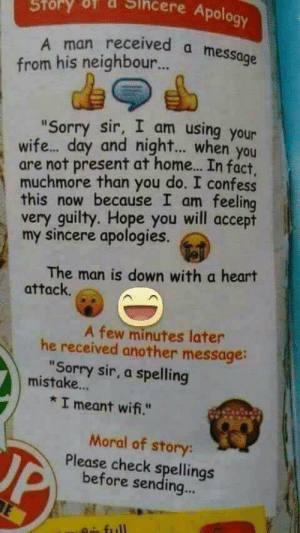 "The overuse of emojis tho: Sihcere Apology  Story  A man received a message  from his neighbour.  ""Sorry sir, I am using your  wife. day and night.. when you  are not present at home.. In fact.  muchmore than you do. I confess  this now because I am feeling  very guilty. Hope you will accept  my sincere apologies.  The man is down with a heart  attack.  A few minutes later  he received another message:  ""Sorry sir, a spelling  mistake...  * I meant wifi.""  Moral of story:  Please check spellings  before sending... The overuse of emojis tho"