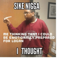 It's true tho: SIKE NIGGA  ME THINKING THAM I COULD  REPARED  BE EMOTIONAL  FOR LOGAN  I THOUGHT It's true tho