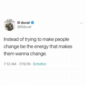 Energy, Lil Duval, and Change: sil Dub  ACX SMENDONT CH.lil duval  @lilduval  Instead of trying to make people  change be the energy that makes  them wanna change.  7:12 AM 7/15/19 Echofon Truth💯