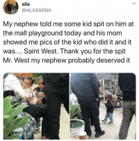 Saint West, Thank You, and Today: sila  @SiLASAGNA  My nephew told me some kid spit on him at  the mall playground today and his mom  showed me pics of the kid who did it and it  was.... Saint West. Thank you for the spit  Mr. West my nephew probably deserved it Saint West wouldn't be caught dead at the mall