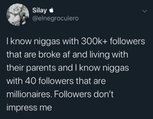 Followers: Silay e  @elnegroculero  I know niggas with 300k+ followers  that are broke af and living with  their parents and I know niggas  with 40 followers that are  millionaires. Followers don't  impress me