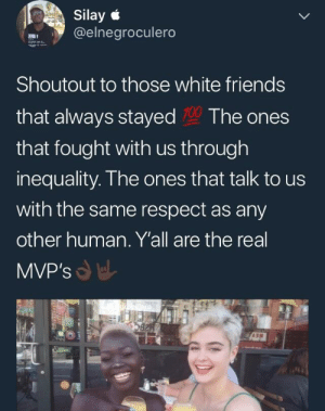 Dank, Friends, and Love: Silay  @elnegroculero  Shoutout to those white friends  that always stayed 10 The ones  that fought with us through  inequality. Ihe ones that talk to us  with the same respect as any  other human. Yall are the real  MVP's We must love each other by rapnibbas MORE MEMES