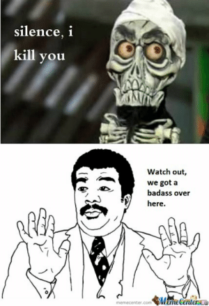 Meme, Watch Out, and Watch: silence, i  kill you  1  Watch out,  we got a  badass over  here.  Meme Centerne  memecenter.com Silence, I Kill You by mustapan - Meme Center