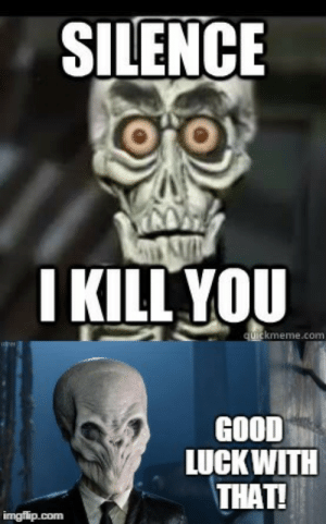 Memes, Gifs, and Good: SILENCE  I KILL YOU  uickmeme.com  GOOD  LUCKWITH  THAT! achmed the dead terrorist Memes & GIFs - Imgflip